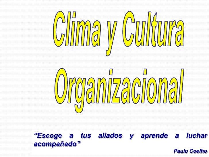 """Clima y Cultura<br />Organizacional<br />""""Escoge a tus aliados y aprende a luchar acompañado""""<br />Paulo Coelho<br />"""