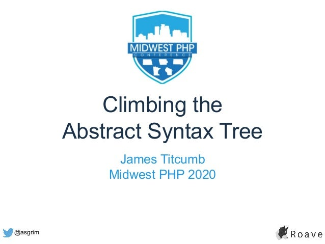 @asgrim Climbing the Abstract Syntax Tree James Titcumb Midwest PHP 2020