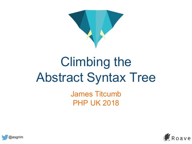 @asgrim Climbing the Abstract Syntax Tree James Titcumb PHP UK 2018