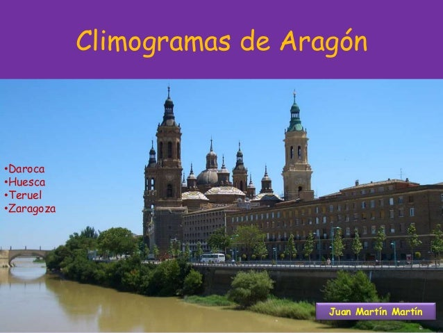 Climogramas de Aragón •Daroca •Huesca •Teruel •Zaragoza Juan Martín Martín
