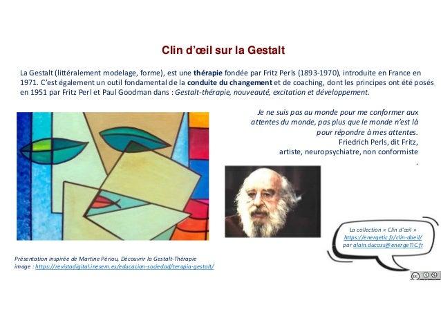 Clin d'œil sur la Gestalt La Gestalt (littéralement modelage, forme), est une thérapie fondée par Fritz Perls (1893-1970),...