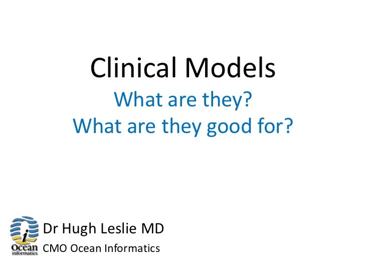 Clinical Models        What are they?     What are they good for?Dr Hugh Leslie MDCMO Ocean Informatics