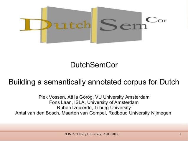DutchSemCor Building a semantically annotated corpus for Dutch Piek Vossen, Attila Görög, VU University Amsterdam Fons Laa...