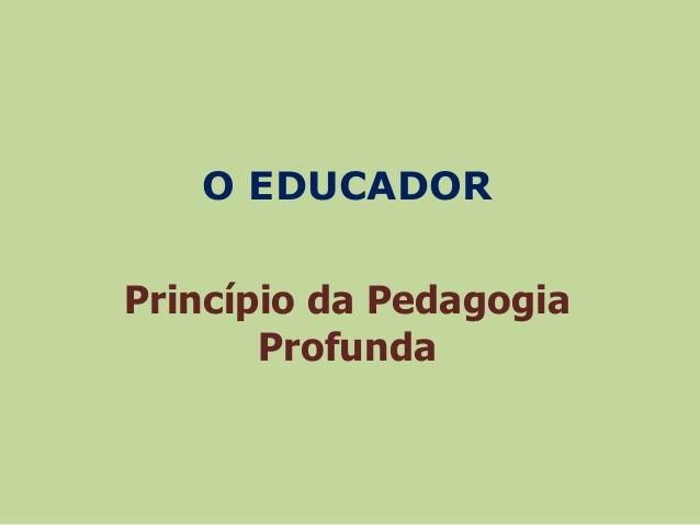 O EDUCADOR  Princípio da Pedagogia  Profunda