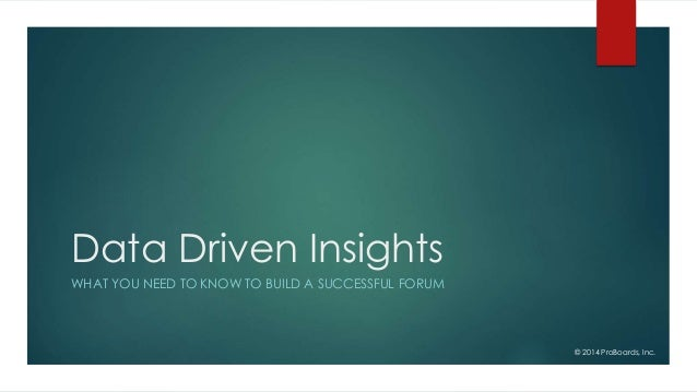 Data Driven Insights WHAT YOU NEED TO KNOW TO BUILD A SUCCESSFUL FORUM © 2014 ProBoards, Inc.