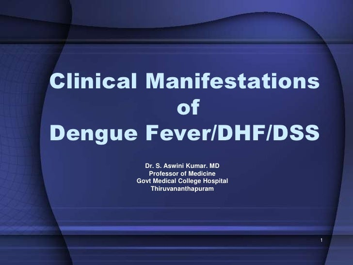 Clinical Manifestations            of Dengue Fever/DHF/DSS          Dr. S. Aswini Kumar. MD           Professor of Medicin...