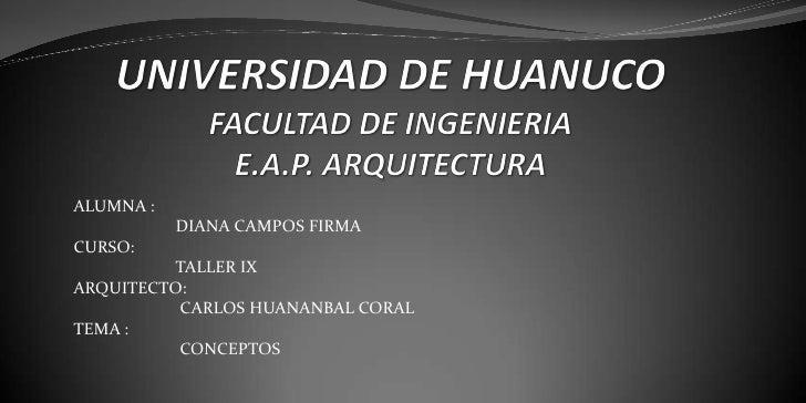 UNIVERSIDAD DE HUANUCO FACULTAD DE INGENIERIA E.A.P. ARQUITECTURA <br />ALUMNA : <br />                       DIANA CAMPOS...