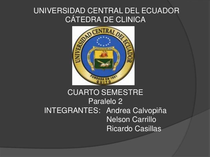 UNIVERSIDAD CENTRAL DEL ECUADOR       CÁTEDRA DE CLINICA       CUARTO SEMESTRE           Paralelo 2  INTEGRANTES: Andrea C...