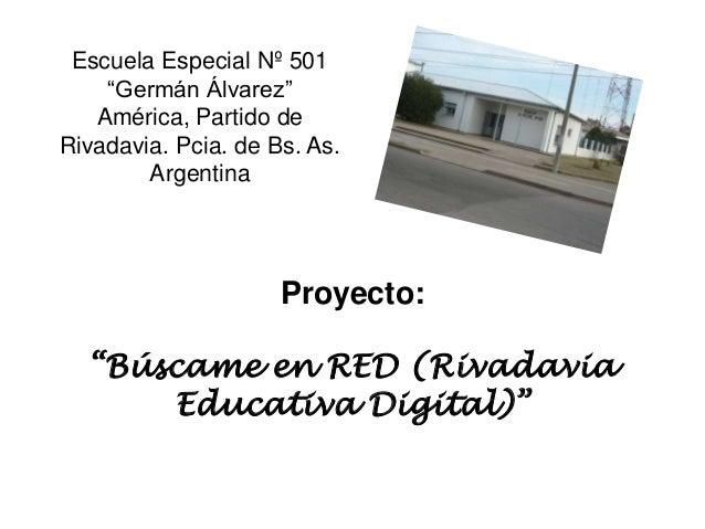 """Proyecto:""""Búscame en RED (RivadaviaEducativa Digital)""""Escuela Especial Nº 501""""Germán Álvarez""""América, Partido deRivadavia...."""