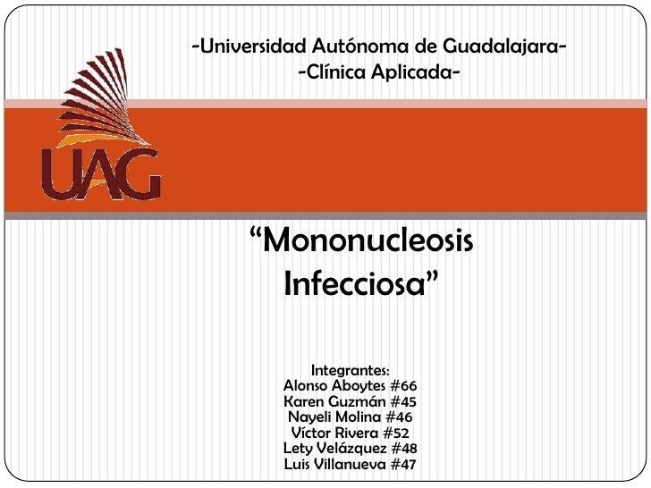 """-Universidad Autónoma de Guadalajara-<br />-Clínica Aplicada-<br />""""Mononucleosis Infecciosa""""<br />Integrantes:Alonso Aboy..."""