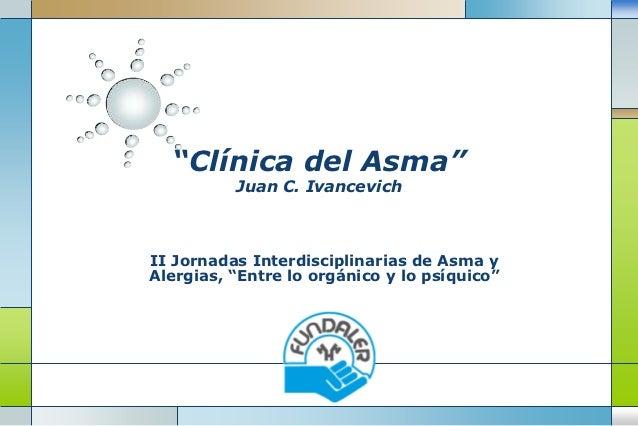 """""""Clínica del Asma""""          Juan C. IvancevichII Jornadas Interdisciplinarias de Asma yAlergias, """"Entre lo orgánico y lo p..."""