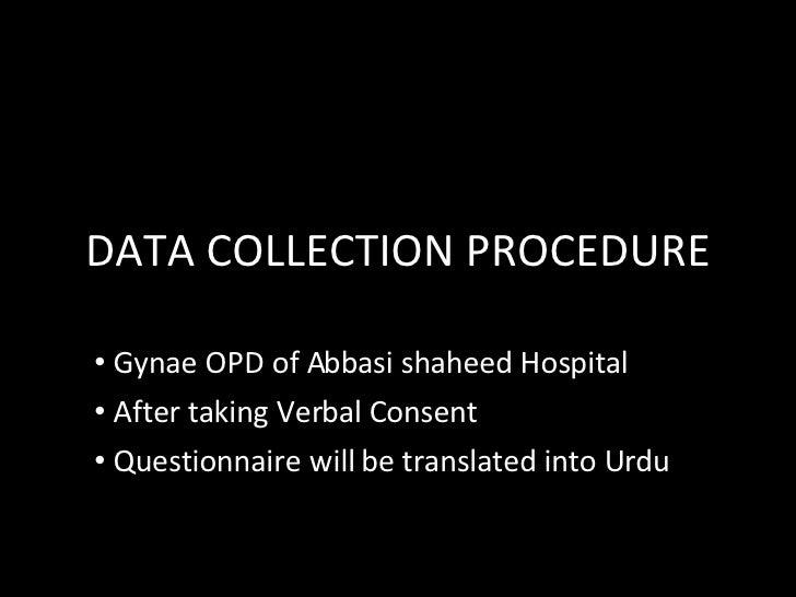 DATA COLLECTION PROCEDURE <ul><li>Gynae OPD of Abbasi shaheed Hospital </li></ul><ul><li>After taking Verbal Consent </li>...
