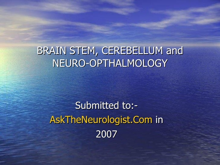BRAIN STEM, CEREBELLUM and NEURO-OPTHALMOLOGY Submitted to:- AskTheNeurologist.Com  in 2007