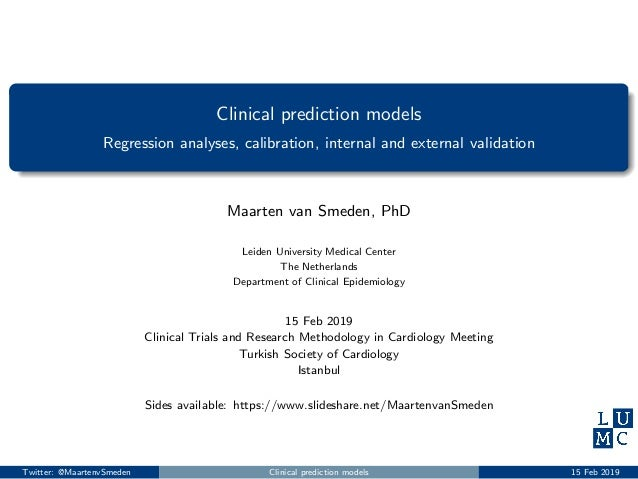 Clinical prediction models Regression analyses, calibration, internal and external validation Maarten van Smeden, PhD Leid...