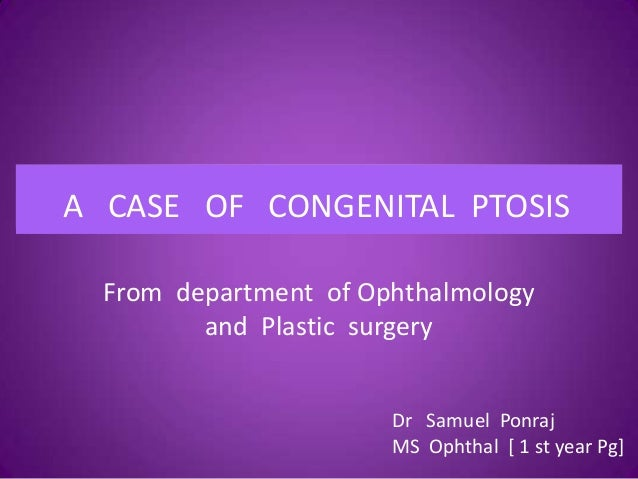 A CASE OF CONGENITAL PTOSIS From department of Ophthalmology and Plastic surgery A case of Congenital ptosisA CASE OF CONG...