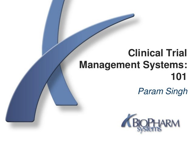 Clinical TrialManagement Systems:101Param Singh