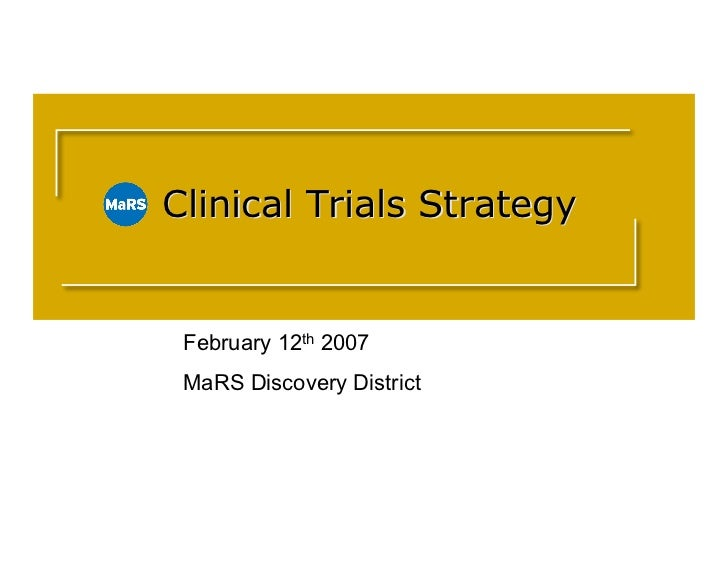Clinical Trials Strategy    Clinical Trials Strategy       February 12th 2007     MaRS Discovery District