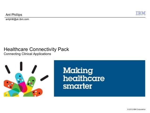 © 2012 IBM CorporationHealthcare Connectivity PackConnecting Clinical ApplicationsAnt Phillipsantphill@uk.ibm.com
