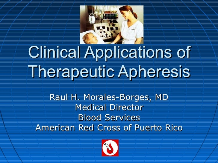 Clinical Applications ofTherapeutic Apheresis   Raul H. Morales-Borges, MD         Medical Director          Blood Service...