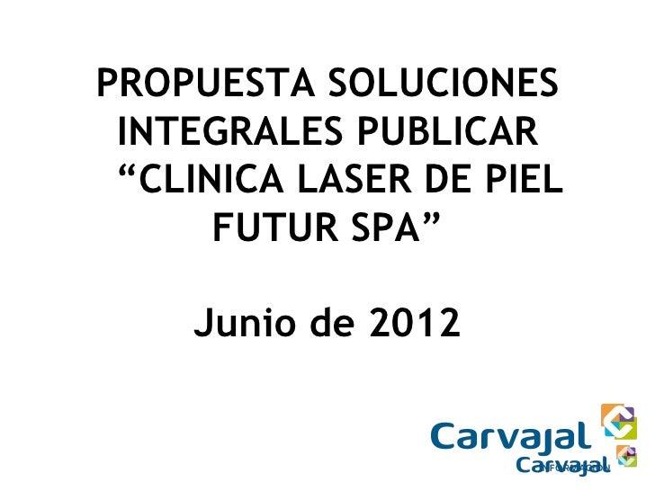 """PROPUESTA SOLUCIONES INTEGRALES PUBLICAR """"CLINICA LASER DE PIEL      FUTUR SPA""""    Junio de 2012"""