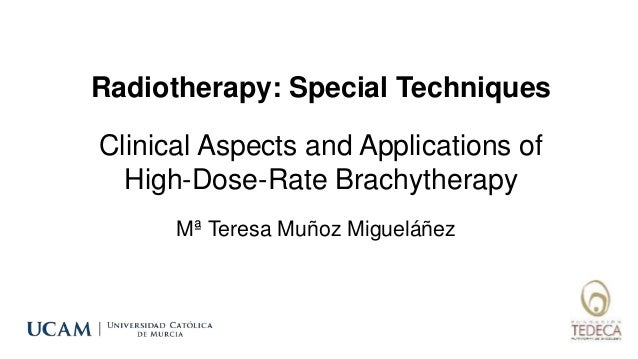 Radiotherapy: Special Techniques Mª Teresa Muñoz Migueláñez Clinical Aspects and Applications of High-Dose-Rate Brachyther...