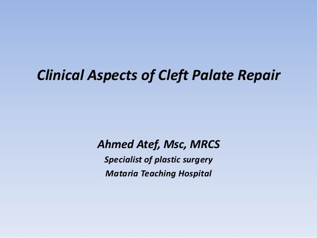 Clinical Aspects of Cleft Palate Repair  Ahmed Atef, Msc, MRCS Specialist of plastic surgery Mataria Teaching Hospital