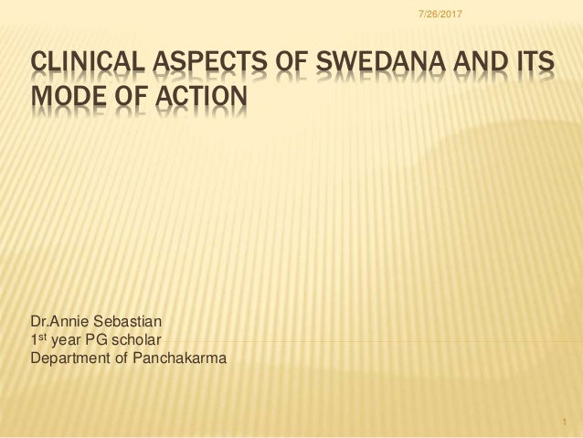 CLINICAL ASPECTS OF SWEDANA AND ITS MODE OF ACTION Dr.Annie Sebastian 1st year PG scholar Department of Panchakarma 7/26/2...