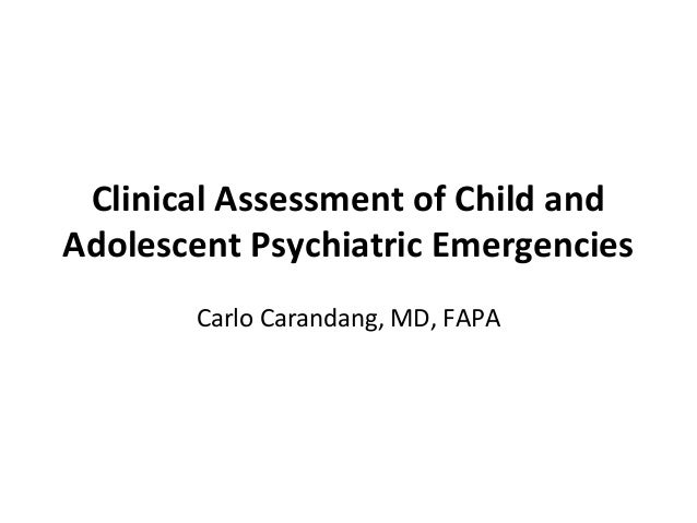 Clinical Assessment of Child and Adolescent Psychiatric Emergencies Carlo Carandang, MD, FAPA