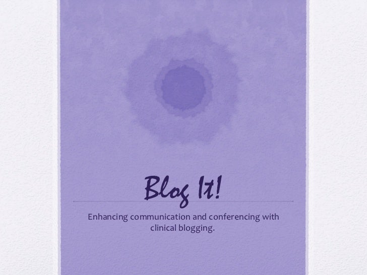 Blog It!Enhancing communication and conferencing with             clinical blogging.