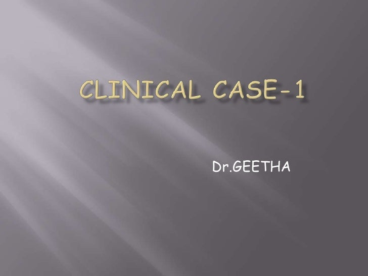 CLINICAL CASE-1<br />Dr.GEETHA<br />