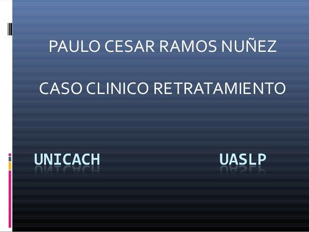 PAULO CESAR RAMOS NUÑEZCASO CLINICO RETRATAMIENTO