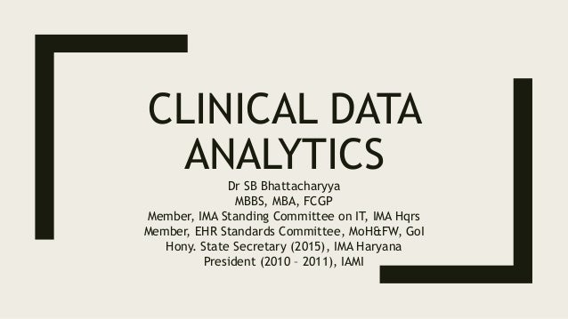CLINICAL DATA ANALYTICSDr SB Bhattacharyya MBBS, MBA, FCGP Member, IMA Standing Committee on IT, IMA Hqrs Member, EHR Stan...