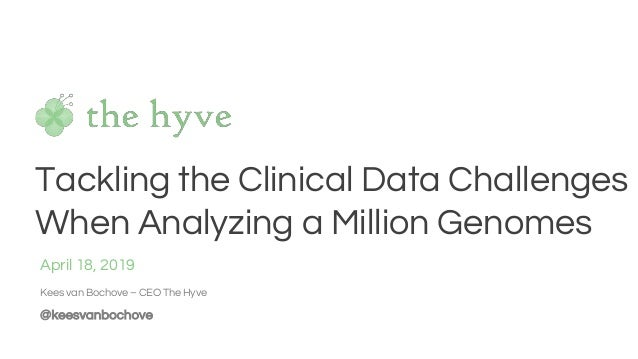 Tackling the Clinical Data Challenges When Analyzing a Million Genomes April 18, 2019 Kees van Bochove – CEO The Hyve @kee...