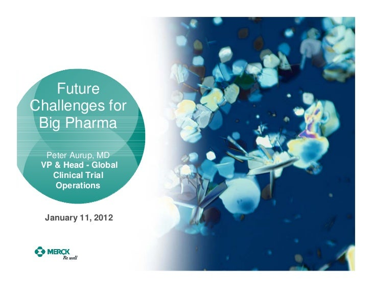FutureChallenges for Big Pharma  Peter Aurup, MD VP & Head - Global   Clinical Trial    Operations  January 11, 2012
