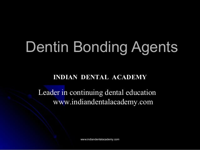 Dentin Bonding AgentsDentin Bonding Agents INDIAN DENTAL ACADEMY Leader in continuing dental education www.indiandentalaca...