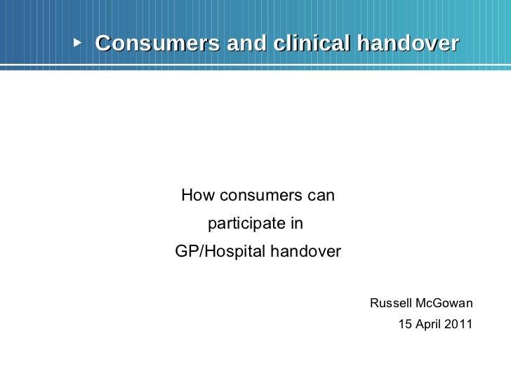 <ul><li>Consumers and clinical handover </li></ul><ul><li>How consumers can </li></ul><ul><li>participate in  </li></ul><u...