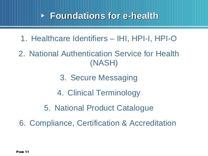 <ul><li>Foundations for e-health </li></ul><ul><li>Healthcare Identifiers – IHI, HPI-I, HPI-O </li></ul><ul><li>National A...