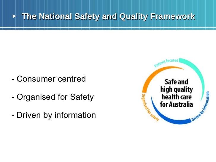 <ul><li>The National Safety and Quality Framework </li></ul><ul><li>- Consumer centred </li></ul><ul><li>- Organised for S...