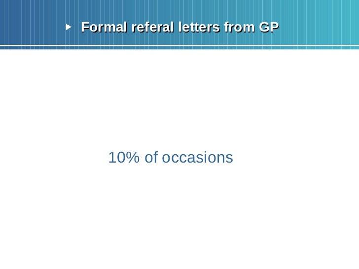 <ul><li>Formal referal letters from GP </li></ul><ul><li>10% of occasions </li></ul>