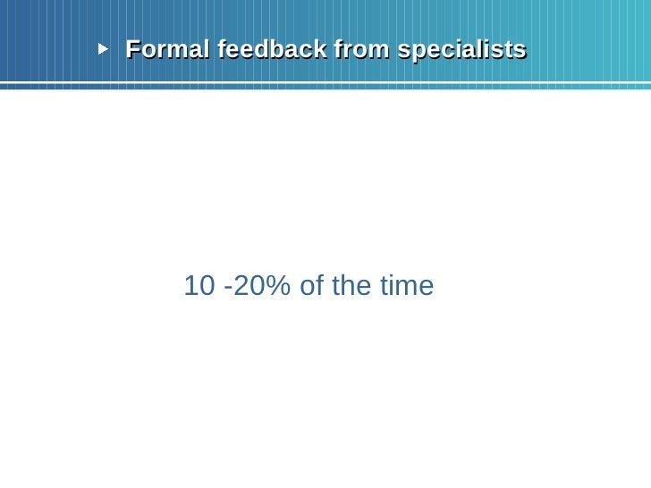 <ul><li>Formal feedback from specialists </li></ul><ul><li>10 -20% of the time </li></ul>