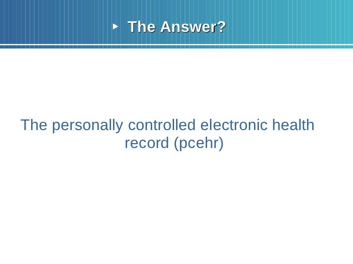 <ul><li>The Answer? </li></ul><ul><li>The personally controlled electronic health record (pcehr) </li></ul>