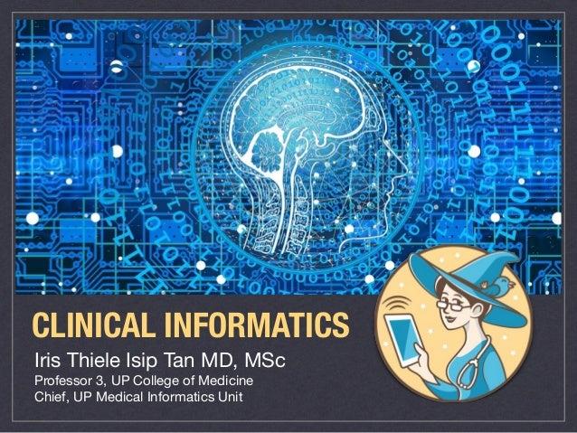 Iris Thiele Isip Tan MD, MSc  Professor 3, UP College of Medicine  Chief, UP Medical Informatics Unit CLINICAL INFORMATICS