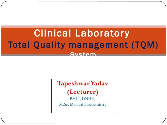 TapeshwarYadav (Lecturer) BMLT, DNHE, M.Sc. Medical Biochemistry Clinical Laboratory Total Quality management (TQM) System