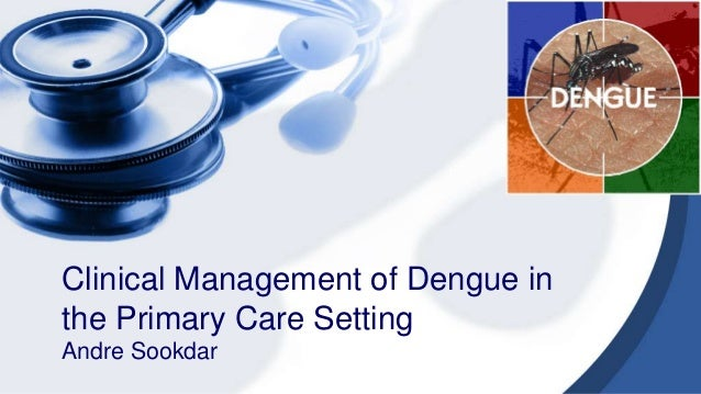 Clinical Management of Dengue in the Primary Care Setting Andre Sookdar