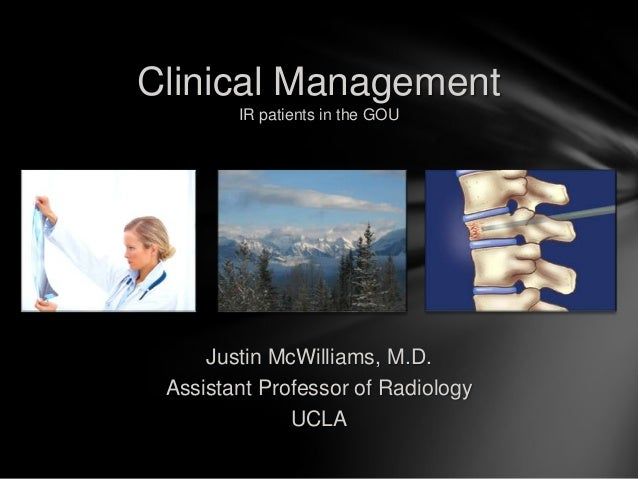 Clinical Management        IR patients in the GOU     Justin McWilliams, M.D. Assistant Professor of Radiology            ...