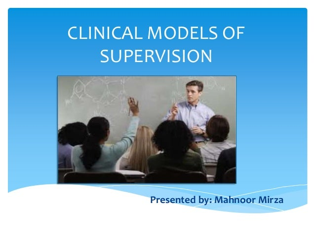 CLINICAL MODELS OF SUPERVISION Presented by: Mahnoor Mirza