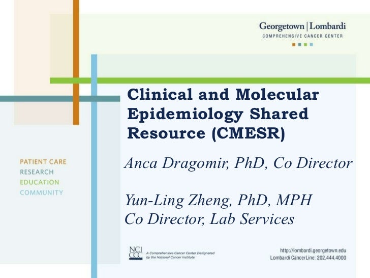 Clinical and Molecular Epidemiology Shared Resource (CMESR) Anca Dragomir, PhD, Co Director Yun-Ling Zheng, PhD, MPH  Co D...