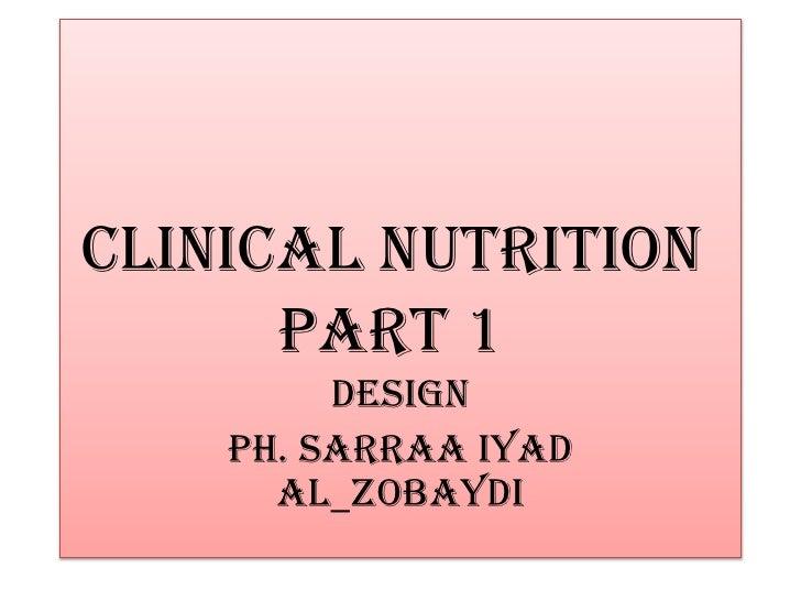 Clinical nutrition      part 1         Design    Ph. Sarraa iyad      al_zobaydi