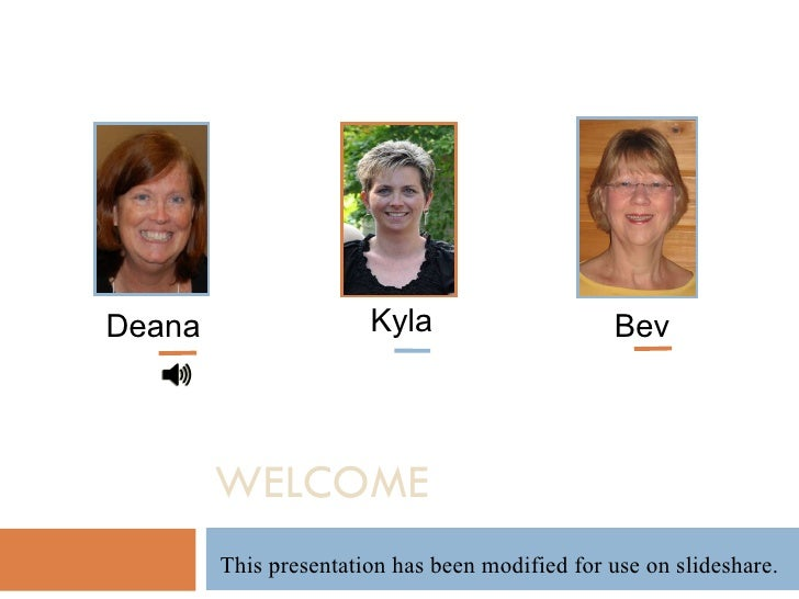 Kyla WELCOME Deana Bev This presentation has been modified for use on slideshare.