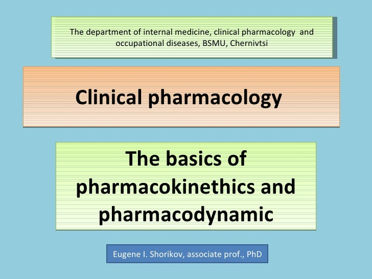Clinical pharmacology  The basics of pharmacokinethics and pharmacodynamic Eugene I. Shorikov, associate prof., PhD The de...